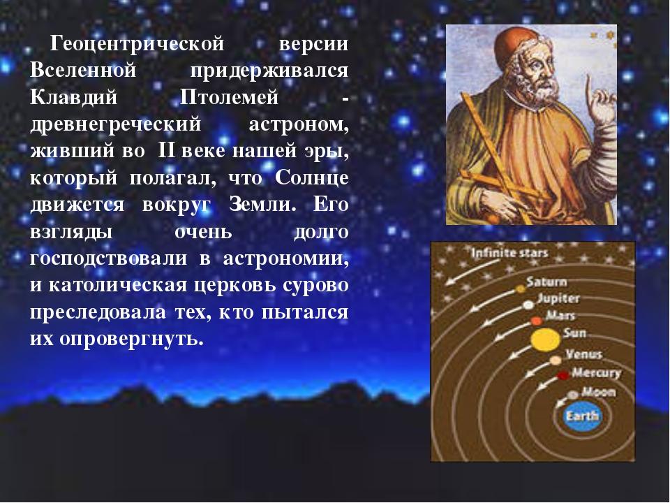 Геоцентрической версии Вселенной придерживался Клавдий Птолемей - древнегрече...
