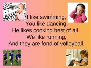 I like swimming, You like dancing, He likes cooking best of all. We like run