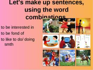 Let's make up sentences, using the word combinations to be interested in to b