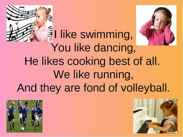 I like swimming, You like dancing, He likes cooking best of all. We like run...