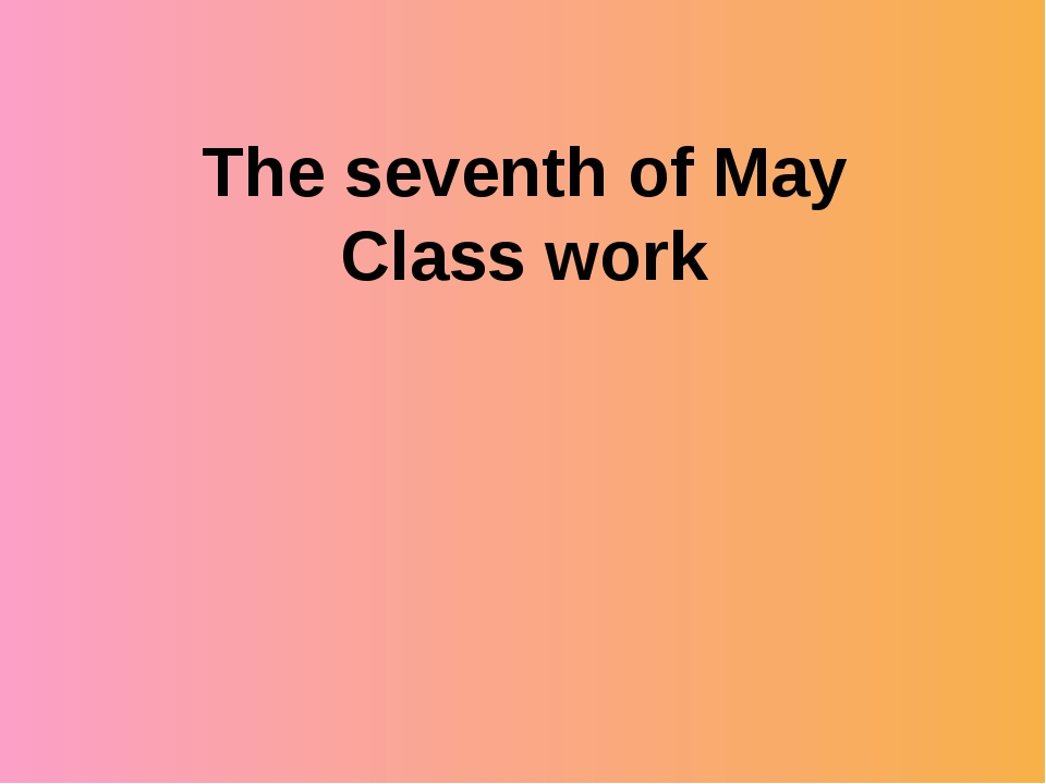 The seventh of May Class work
