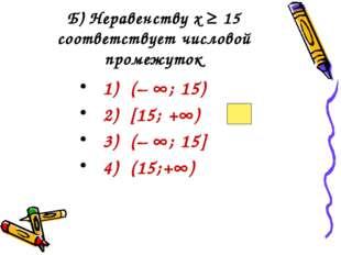 Б) Неравенству х ≥ 15 соответствует числовой промежуток 1) (– ; 15) 2) [15;