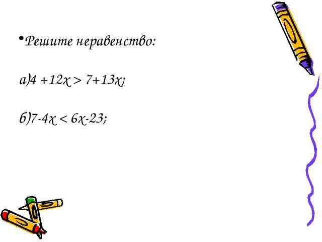 Решите неравенство: а)4 +12х > 7+13х; б)7-4х < 6х-23;