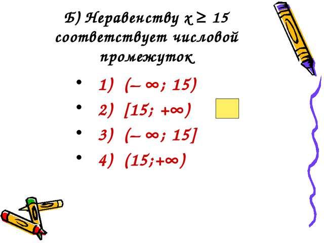 Б) Неравенству х ≥ 15 соответствует числовой промежуток 1) (– ; 15) 2) [15;...