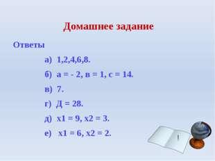 Домашнее задание Ответы а) 1,2,4,6,8. б) а = - 2, в = 1, с = 14. в) 7. г) Д =