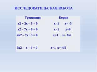 ИССЛЕДОВАТЕЛЬСКАЯ РАБОТА Уравнения Корни х2+ 2х – 3 = 0 x=1x= -3 х2– 7х + 6 =