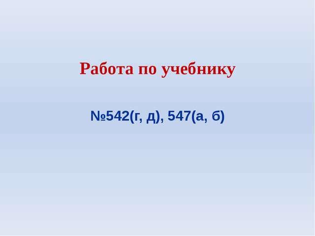 Работа по учебнику №542(г, д), 547(а, б)