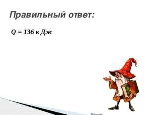 Q = 136 к Дж Правильный ответ: