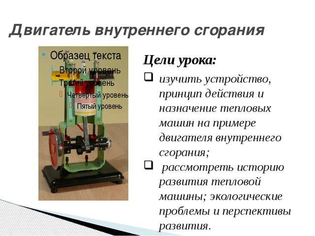 Двигатель внутреннего сгорания Цели урока: изучить устройство, принцип дейст...