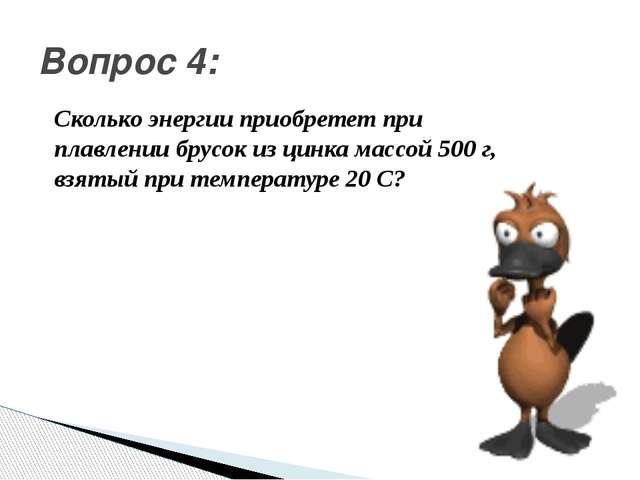 Вопрос 4: Сколько энергии приобретет при плавлении брусок из цинка массой 50...