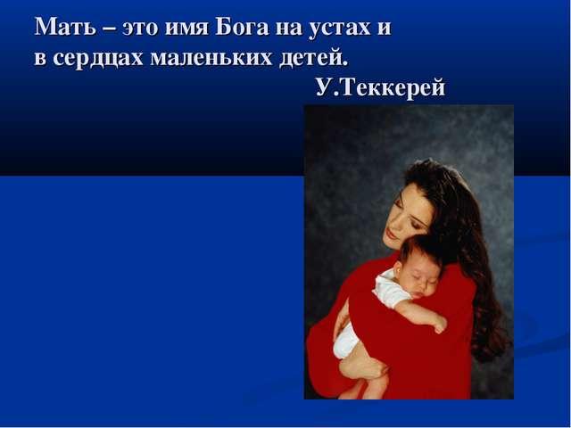 Мать – это имя Бога на устах и в сердцах маленьких детей. У.Теккерей