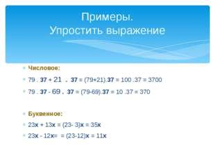 Числовое: 79 . 37 + 21 . 37 = (79+21).37 = 100 .37 = 3700 79 . 37 - 69 . 37 =