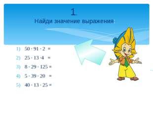 50 · 91 · 2 = 25 · 13 ·4 = 8 · 29 · 125 = 5 · 39 · 20 = 40 · 13 · 25 = 1. Най