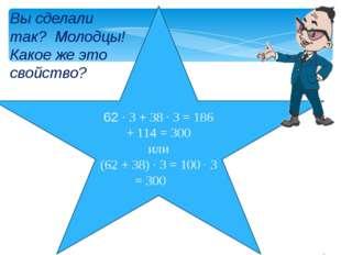 62 · 3 + 38 · 3 = 186 + 114 = 300 или (62 + 38) · 3 = 100 · 3 = 300 Вы сделал