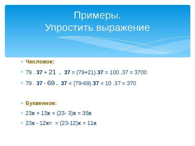 Числовое: 79 . 37 + 21 . 37 = (79+21).37 = 100 .37 = 3700 79 . 37 - 69 . 37 =...