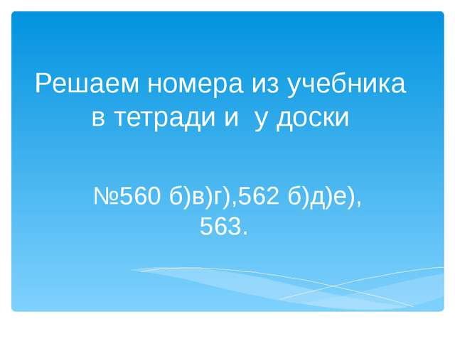Решаем номера из учебника в тетради и у доски №560 б)в)г),562 б)д)е), 563.