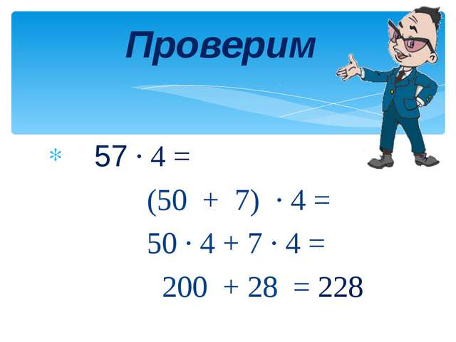 57 · 4 = (50 + 7) · 4 = 50 · 4 + 7 · 4 = 200 + 28 = 228 Проверим