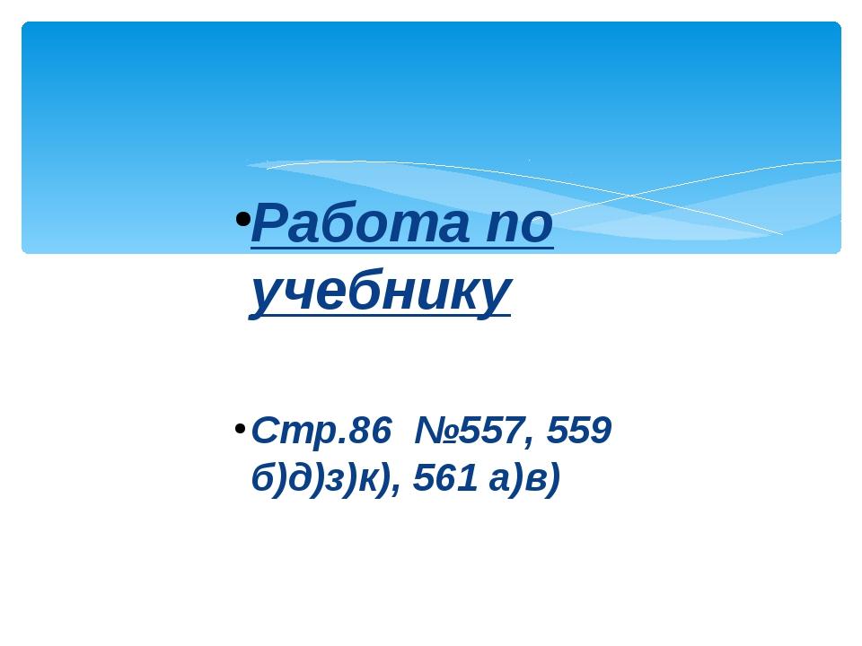 Работа по учебнику Стр.86 №557, 559 б)д)з)к), 561 а)в)
