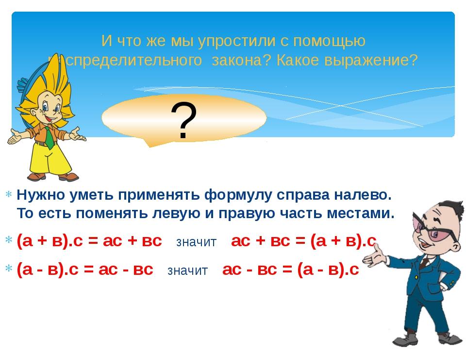 Нужно уметь применять формулу справа налево. То есть поменять левую и правую...