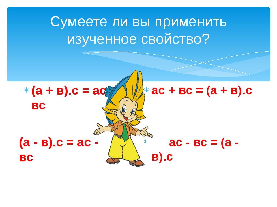 Сумеете ли вы применить изученное свойство? (а + в).с = ас + вс ас + вс = (а...