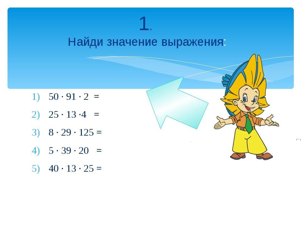 50 · 91 · 2 = 25 · 13 ·4 = 8 · 29 · 125 = 5 · 39 · 20 = 40 · 13 · 25 = 1. Най...