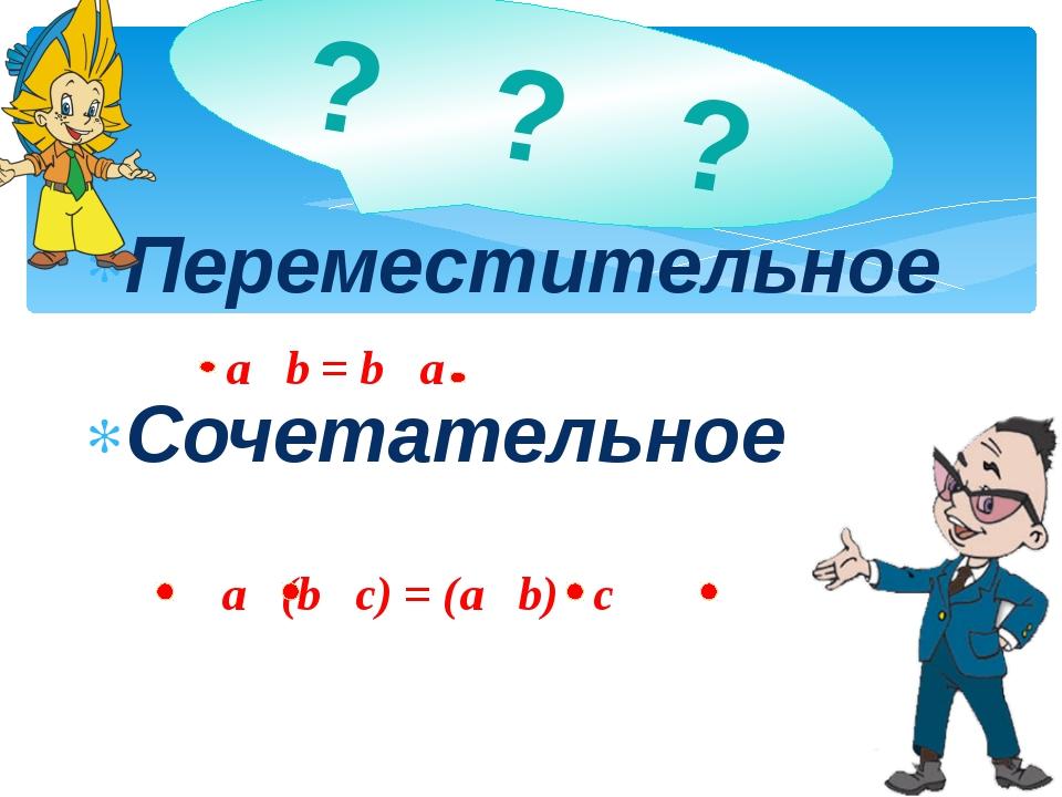 Переместительное Сочетательное ? ? ? a b = b a a (b с) = (а b) с