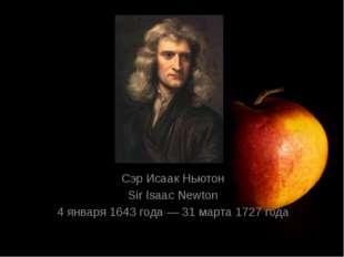 Сэр Исаак Ньютон Sir Isaac Newton 4 января 1643 года — 31 марта 1727 года