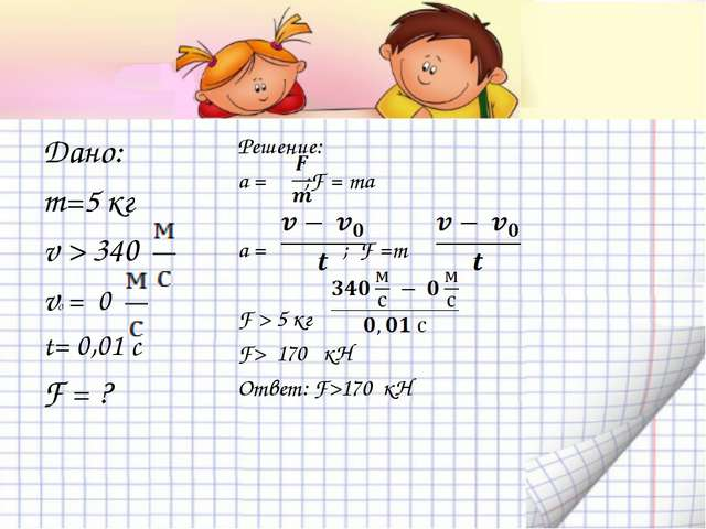 Дано: m=5 кг v > 340 v0 = 0 t= 0,01 c F = ? Решение: a = ;F = ma a = ; F =m F...