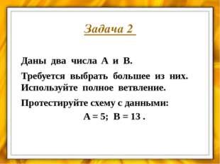 Задача 3 Даны два числа A и B. Требуется выбрать большее из них. Используйте