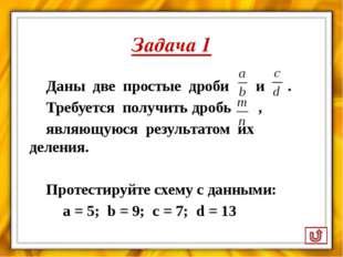 Задача 1 Даны две простые дроби и . Требуется получить дробь , являющуюся