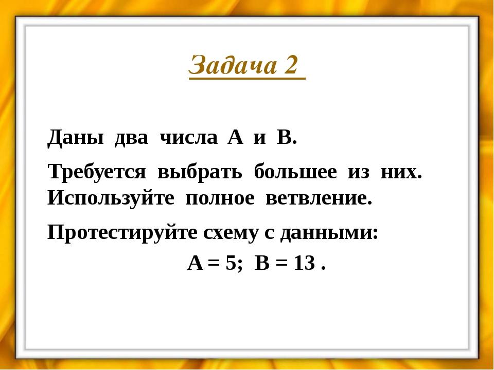 Задача 3 Даны два числа A и B. Требуется выбрать большее из них. Используйте...