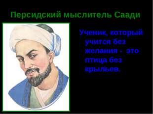 Персидский мыслитель Саади Ученик, который учится без желания - это птица без
