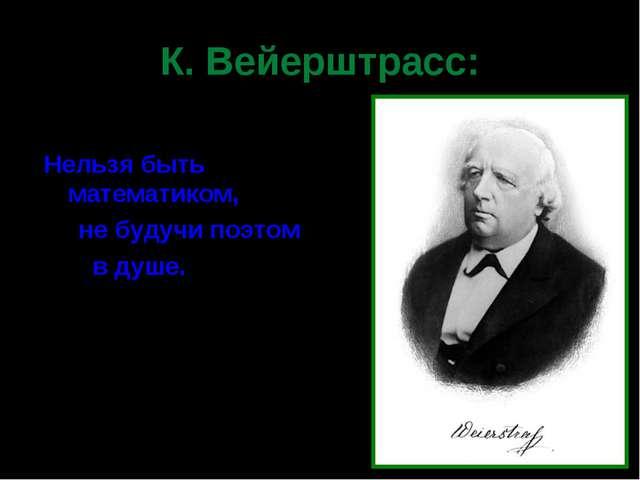 К. Вейерштрасс: Нельзя быть математиком, не будучи поэтом в душе.