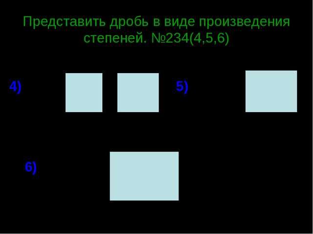 Представить дробь в виде произведения степеней. №234(4,5,6) 4) 5) 6)