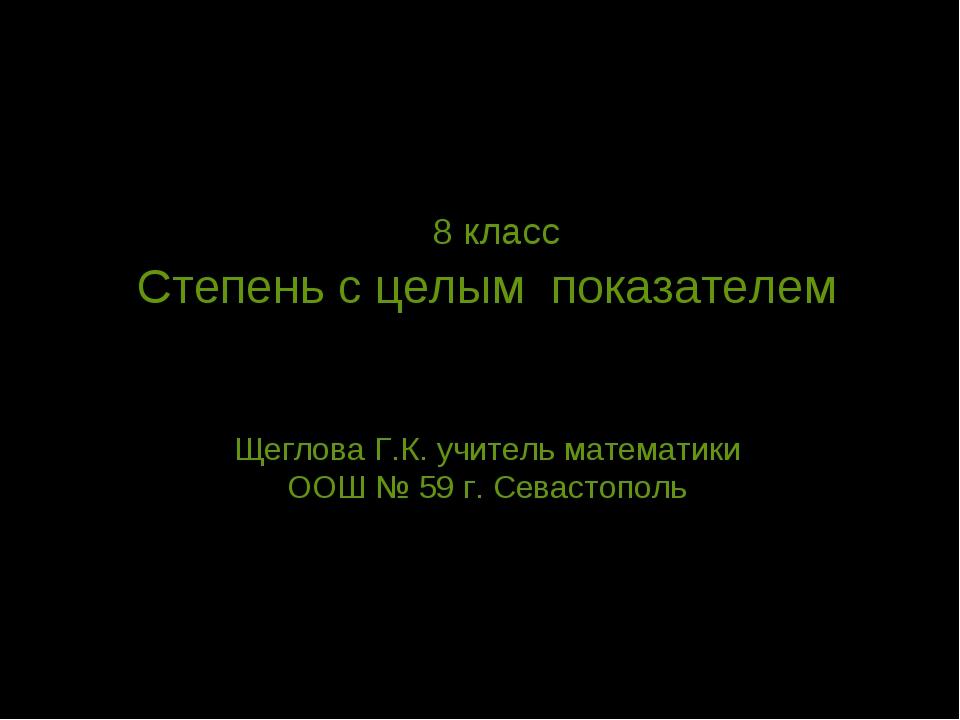 8 класс Степень с целым показателем Щеглова Г.К. учитель математики ООШ № 59...