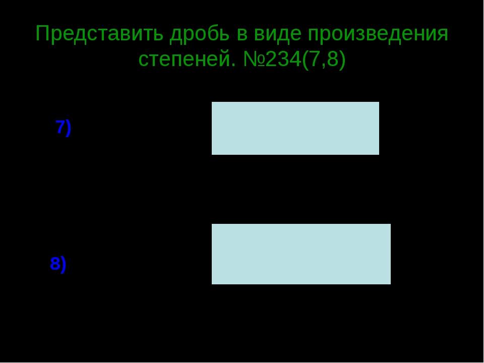 Представить дробь в виде произведения степеней. №234(7,8) 7) 8)