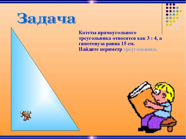 Катеты прямоугольного треугольника относятся как 3 : 4, а гипотенуза равна 15...