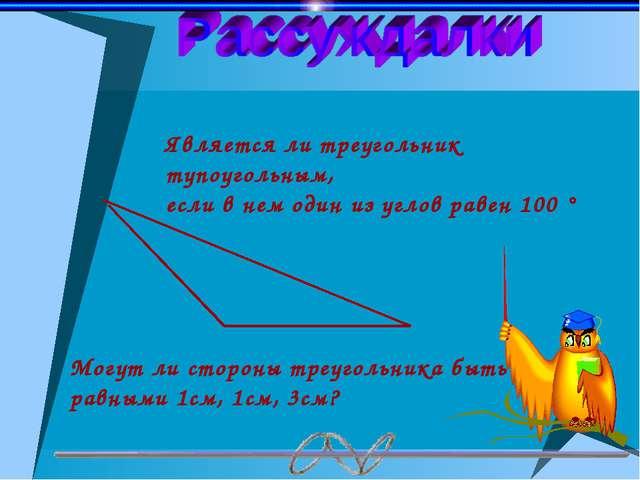 Является ли треугольник тупоугольным, если в нем один из углов равен 100 ° Мо...