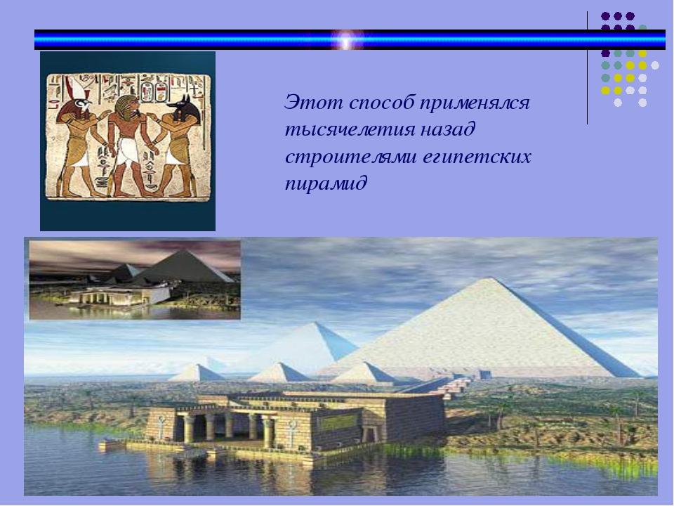 Этот способ применялся тысячелетия назад строителями египетских пирамид