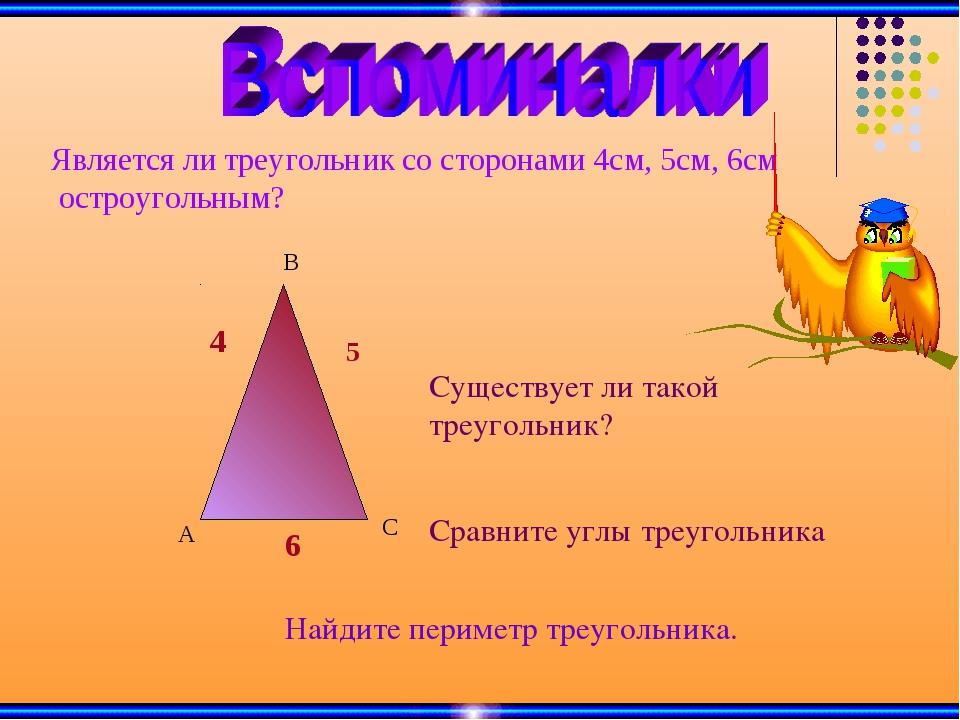 Является ли треугольник со сторонами 4см, 5см, 6см остроугольным? 4 5 6 Сущес...