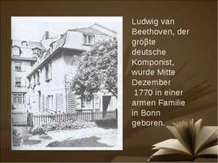 Ludwig van Beethoven, der gröβte deutsche Komponist, wurde Mitte Dezember 177
