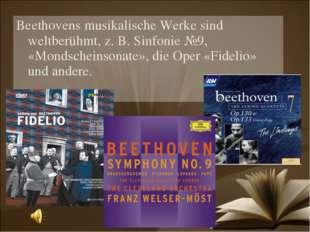 Beethovens musikalische Werke sind weltberühmt, z. B. Sinfonie №9, «Mondschei
