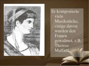 Er komponierte viele Musikstücke, einige davon wurden den Frauen gewidmet, z.