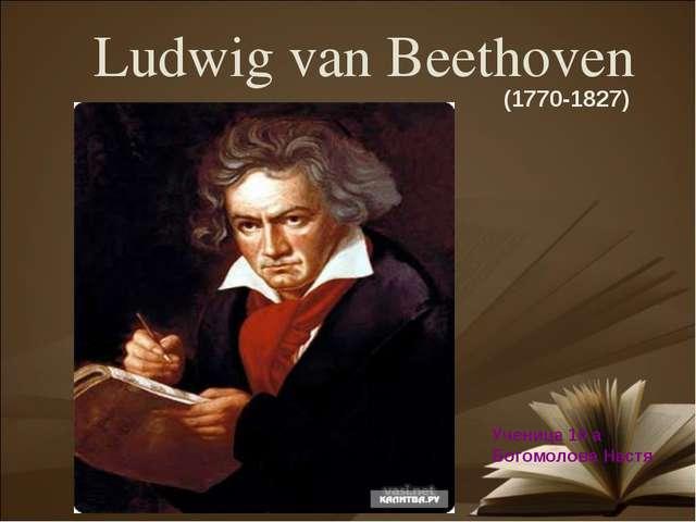 Ludwig van Beethoven (1770-1827) Ученица 10 а Богомолова Настя