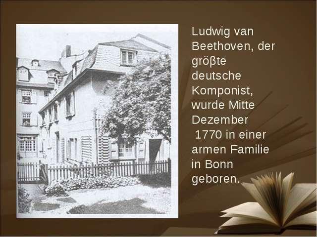 Ludwig van Beethoven, der gröβte deutsche Komponist, wurde Mitte Dezember 177...
