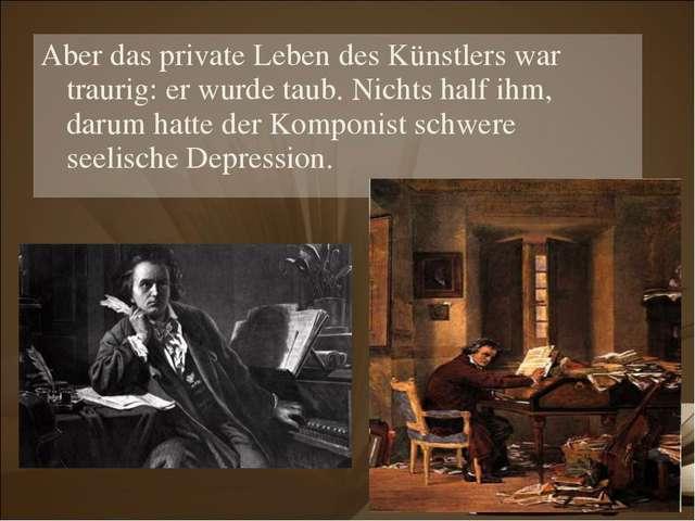 Aber das private Leben des Künstlers war traurig: er wurde taub. Nichts half...