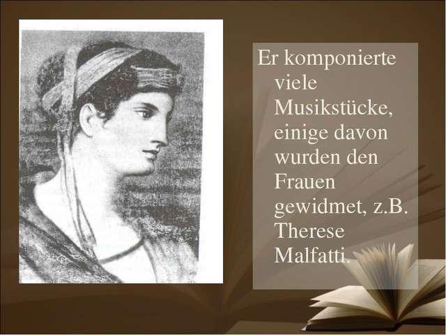 Er komponierte viele Musikstücke, einige davon wurden den Frauen gewidmet, z....