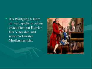 Als Wolfgang 6 Jahre alt war, spielte er schon erstaunlich gut Klavier. Der V