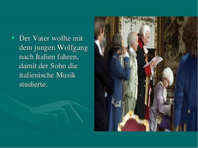 Der Vater wollte mit dem jungen Wolfgang nach Italien fahren, damit der Sohn...