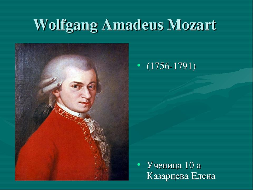 Wolfgang Amadeus Mozart (1756-1791) Ученица 10 а Казарцева Елена